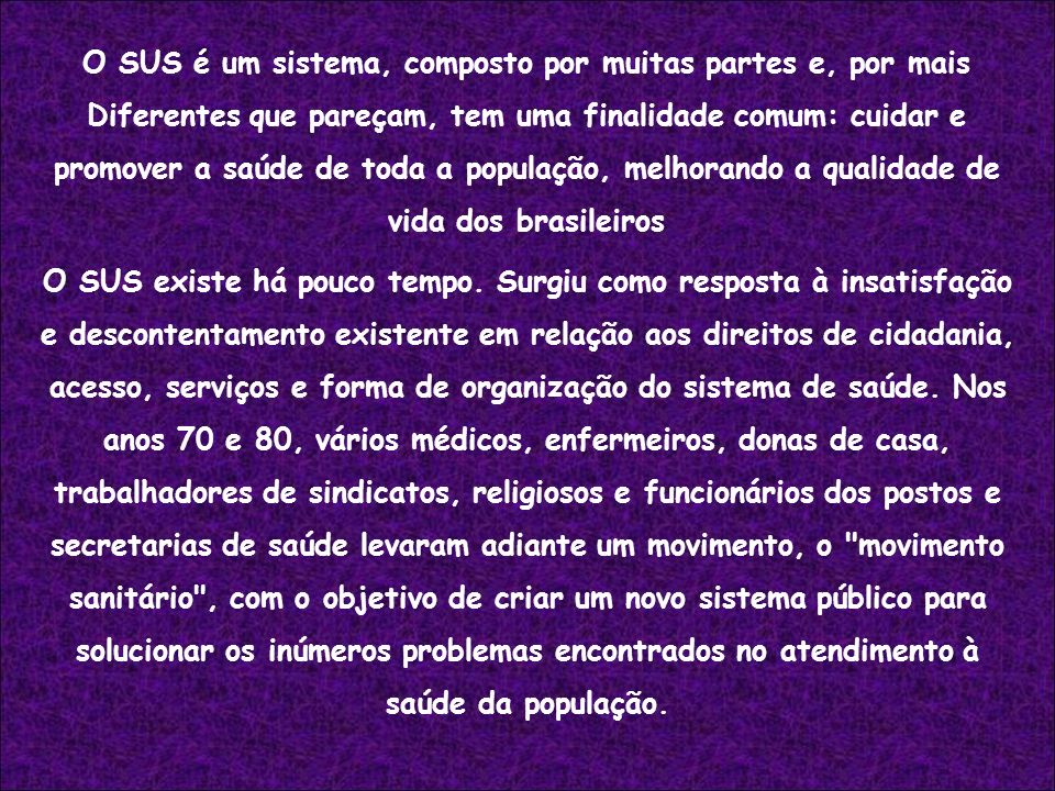 O SUS é um sistema, composto por muitas partes e, por mais Diferentes que pareçam, tem uma finalidade comum: cuidar e promover a saúde de toda a população, melhorando a qualidade de vida dos brasileiros