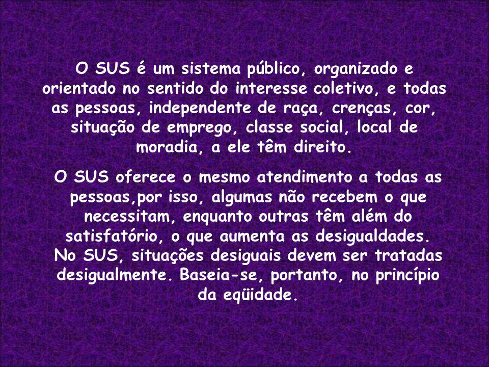 O SUS é um sistema público, organizado e orientado no sentido do interesse coletivo, e todas as pessoas, independente de raça, crenças, cor, situação de emprego, classe social, local de moradia, a ele têm direito.