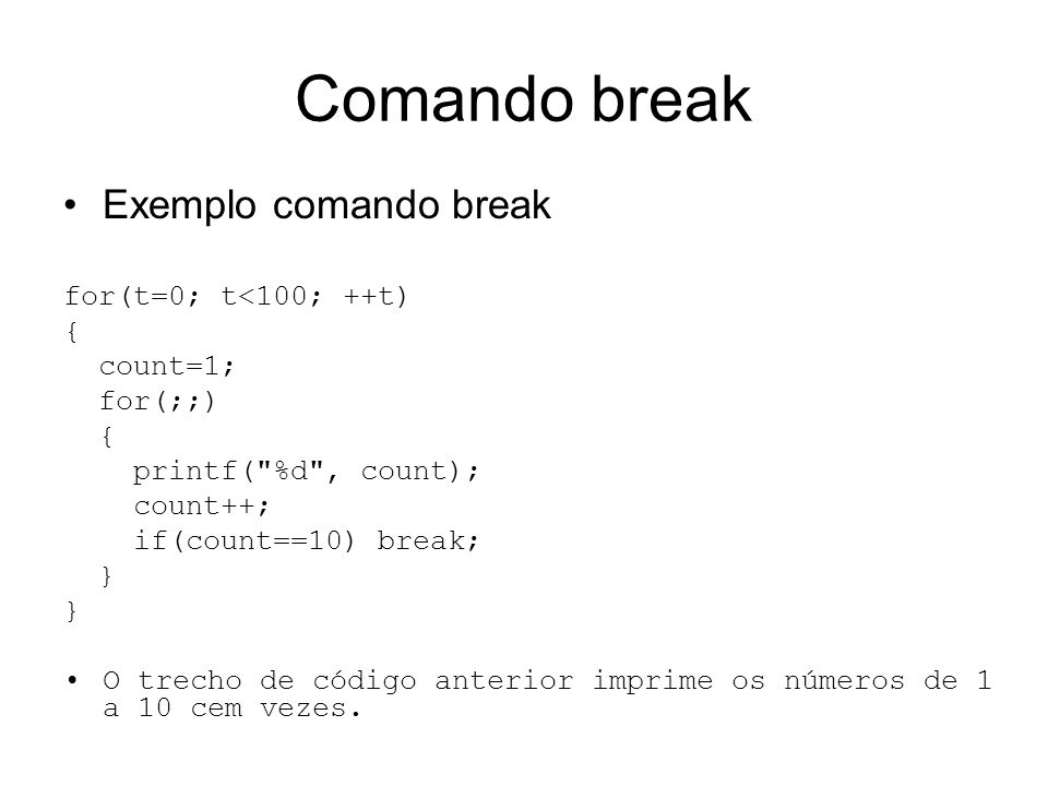 Comando break Exemplo comando break for(t=0; t<100; ++t) { count=1;