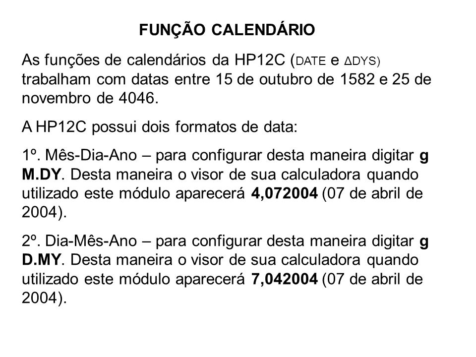 FUNÇÃO CALENDÁRIO As funções de calendários da HP12C (DATE e ΔDYS) trabalham com datas entre 15 de outubro de 1582 e 25 de novembro de 4046.