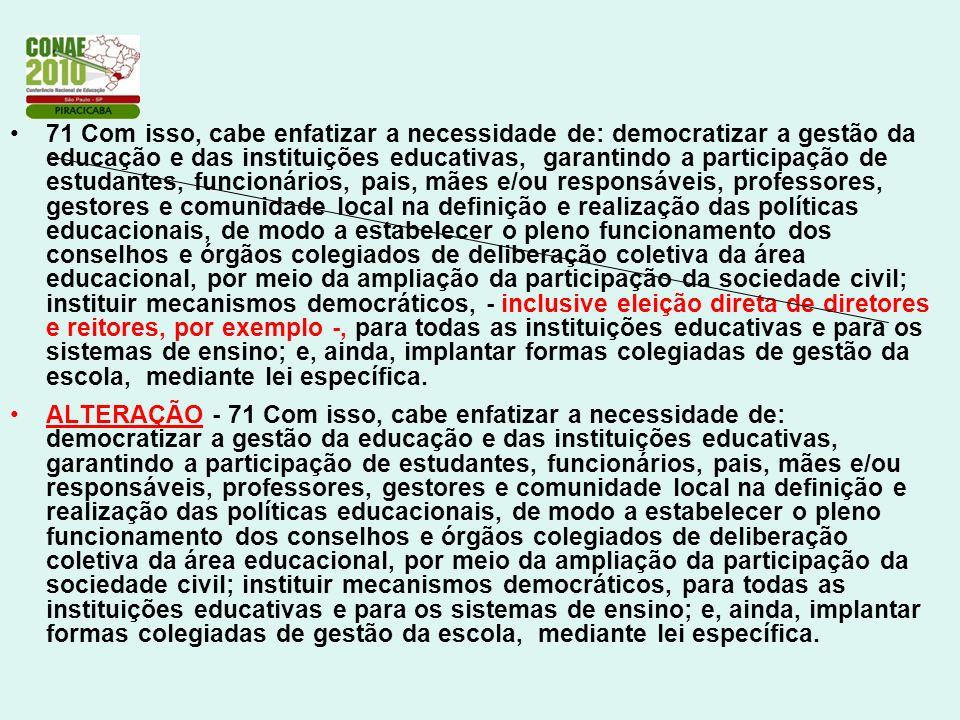 71 Com isso, cabe enfatizar a necessidade de: democratizar a gestão da educação e das instituições educativas, garantindo a participação de estudantes, funcionários, pais, mães e/ou responsáveis, professores, gestores e comunidade local na definição e realização das políticas educacionais, de modo a estabelecer o pleno funcionamento dos conselhos e órgãos colegiados de deliberação coletiva da área educacional, por meio da ampliação da participação da sociedade civil; instituir mecanismos democráticos, - inclusive eleição direta de diretores e reitores, por exemplo -, para todas as instituições educativas e para os sistemas de ensino; e, ainda, implantar formas colegiadas de gestão da escola, mediante lei específica.