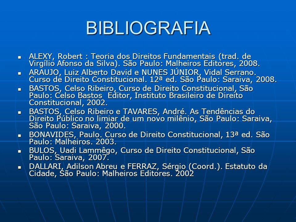 BIBLIOGRAFIA ALEXY, Robert : Teoria dos Direitos Fundamentais (trad. de Virgílio Afonso da Silva). São Paulo: Malheiros Editores, 2008.