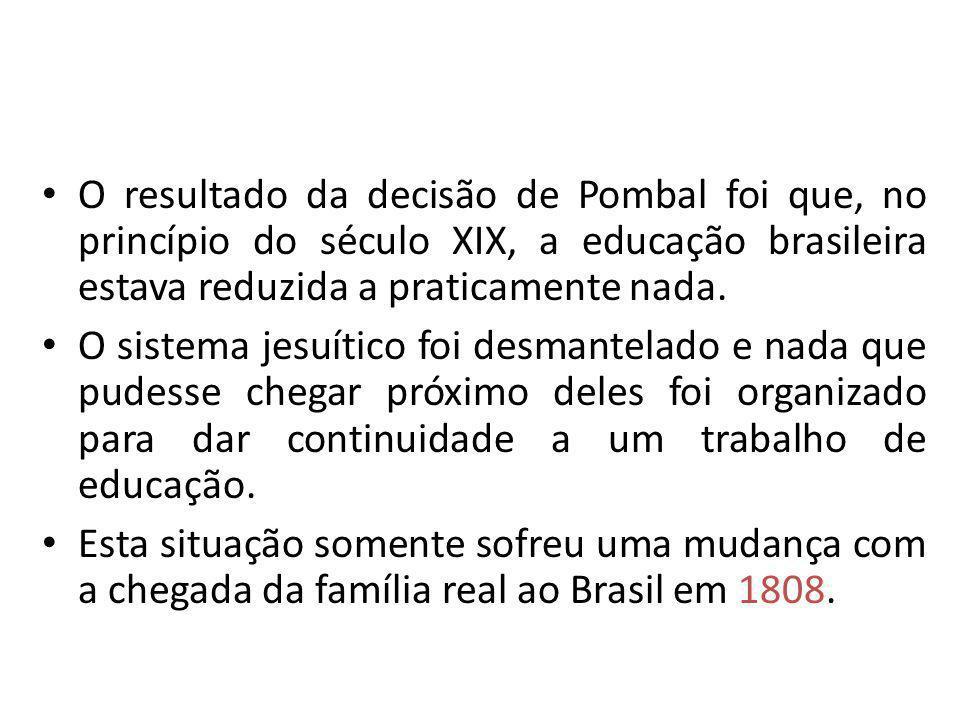 O resultado da decisão de Pombal foi que, no princípio do século XIX, a educação brasileira estava reduzida a praticamente nada.