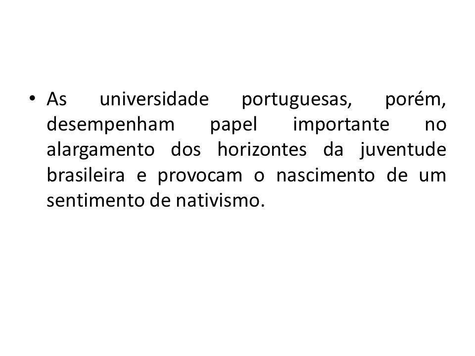 As universidade portuguesas, porém, desempenham papel importante no alargamento dos horizontes da juventude brasileira e provocam o nascimento de um sentimento de nativismo.