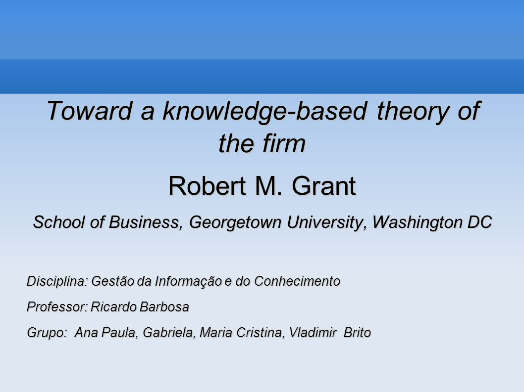 Toward a knowledge-based theory of the firm Robert M. Grant