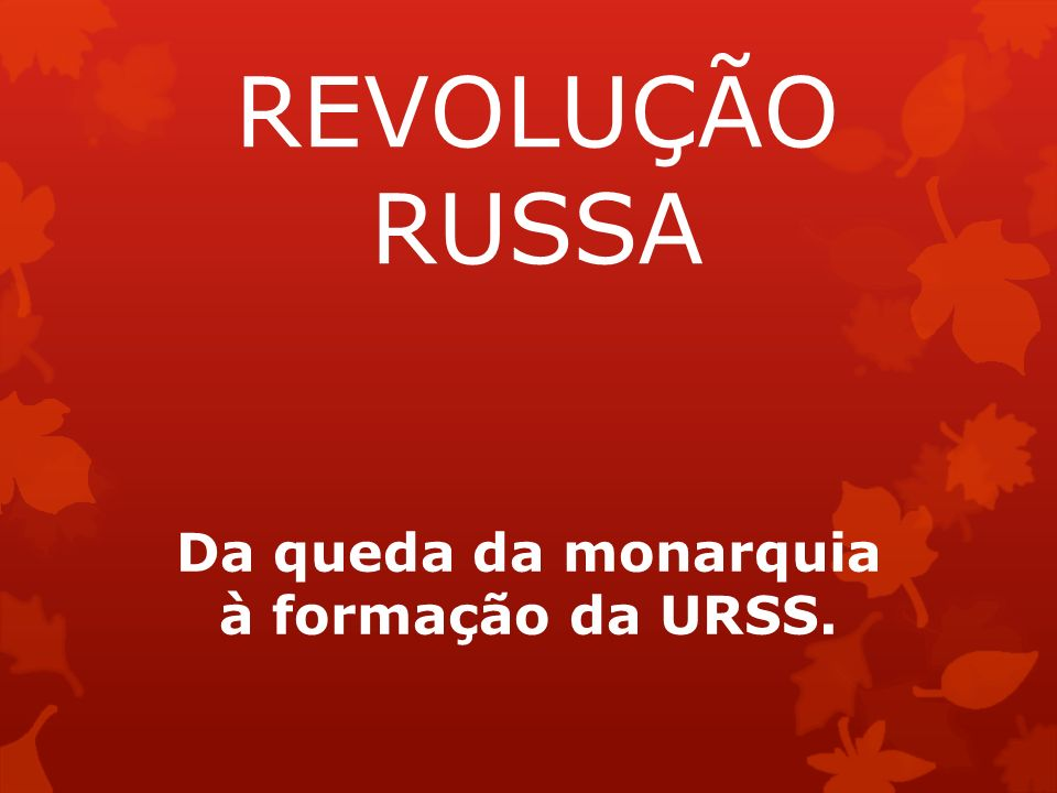 Da queda da monarquia à formação da URSS.