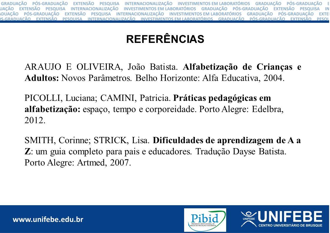 REFERÊNCIAS ARAUJO E OLIVEIRA, João Batista. Alfabetização de Crianças e Adultos: Novos Parâmetros. Belho Horizonte: Alfa Educativa, 2004.