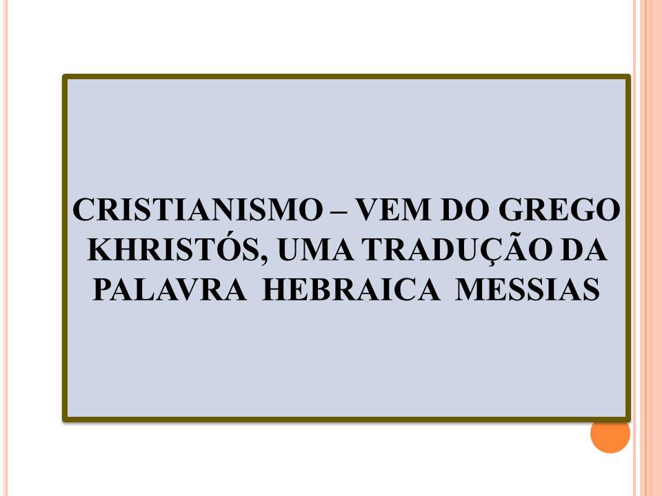 CRISTIANISMO – VEM DO GREGO KHRISTÓS, UMA TRADUÇÃO DA PALAVRA HEBRAICA MESSIAS