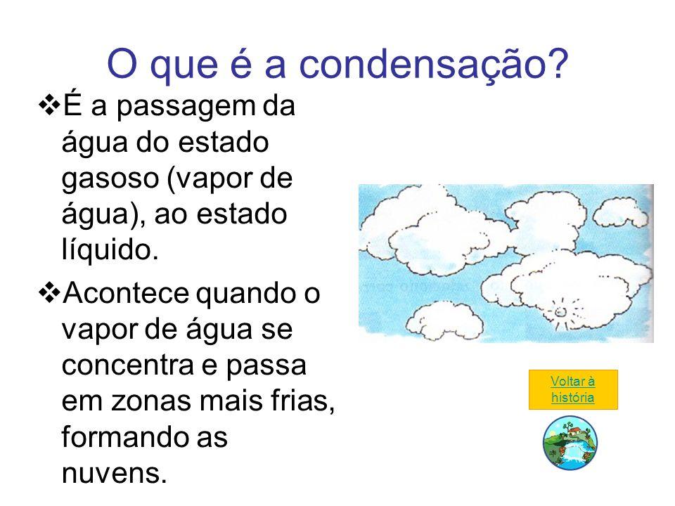 O que é a condensação É a passagem da água do estado gasoso (vapor de água), ao estado líquido.