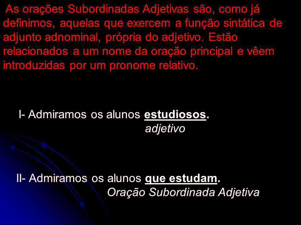As orações Subordinadas Adjetivas são, como já definimos, aquelas que exercem a função sintática de adjunto adnominal, própria do adjetivo. Estão relacionados a um nome da oração principal e vêem introduzidas por um pronome relativo.