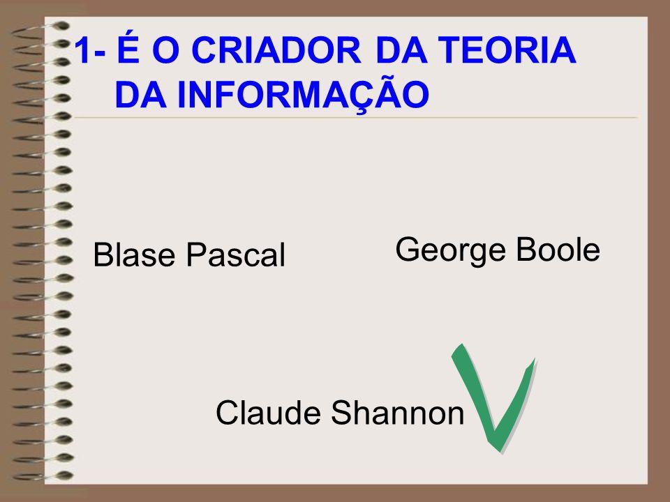 1- É O CRIADOR DA TEORIA DA INFORMAÇÃO George Boole Blase Pascal V