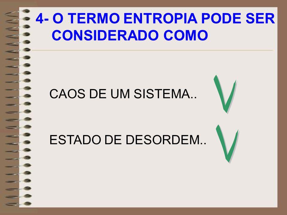 4- O TERMO ENTROPIA PODE SER CONSIDERADO COMO