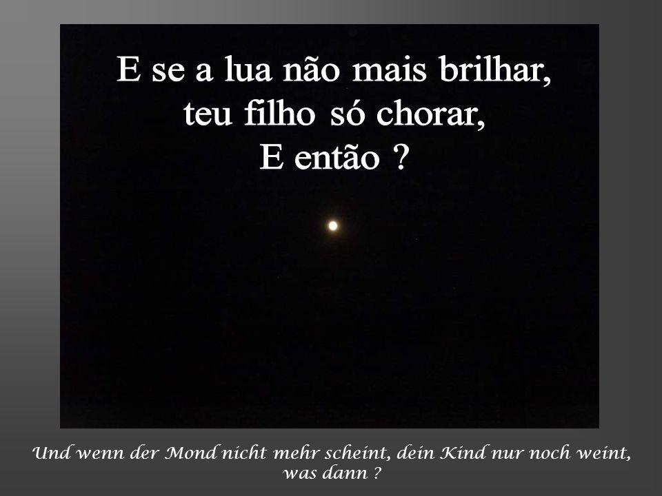 E se a lua não mais brilhar, teu filho só chorar, E então