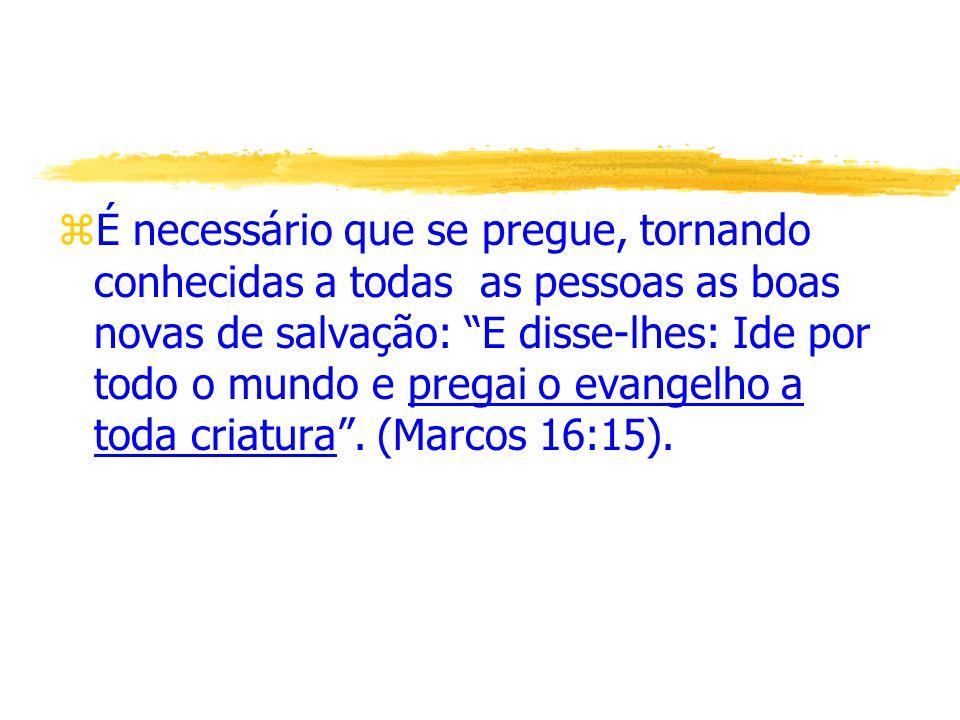 É necessário que se pregue, tornando conhecidas a todas as pessoas as boas novas de salvação: E disse-lhes: Ide por todo o mundo e pregai o evangelho a toda criatura .