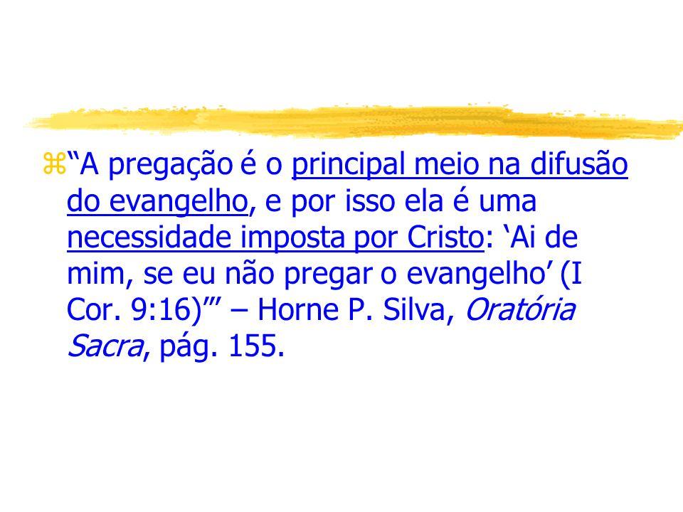 A pregação é o principal meio na difusão do evangelho, e por isso ela é uma necessidade imposta por Cristo: 'Ai de mim, se eu não pregar o evangelho' (I Cor.
