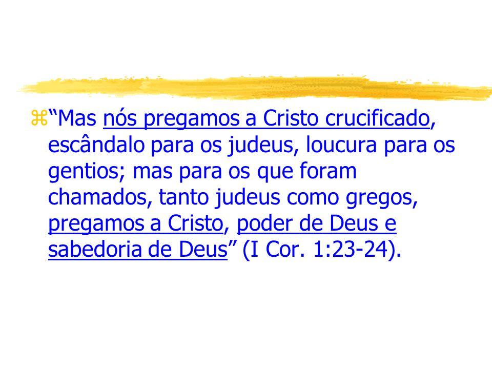 Mas nós pregamos a Cristo crucificado, escândalo para os judeus, loucura para os gentios; mas para os que foram chamados, tanto judeus como gregos, pregamos a Cristo, poder de Deus e sabedoria de Deus (I Cor.