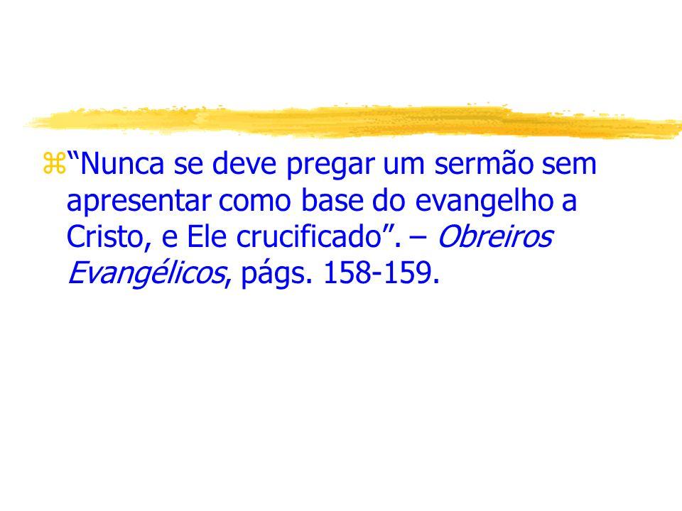Nunca se deve pregar um sermão sem apresentar como base do evangelho a Cristo, e Ele crucificado .