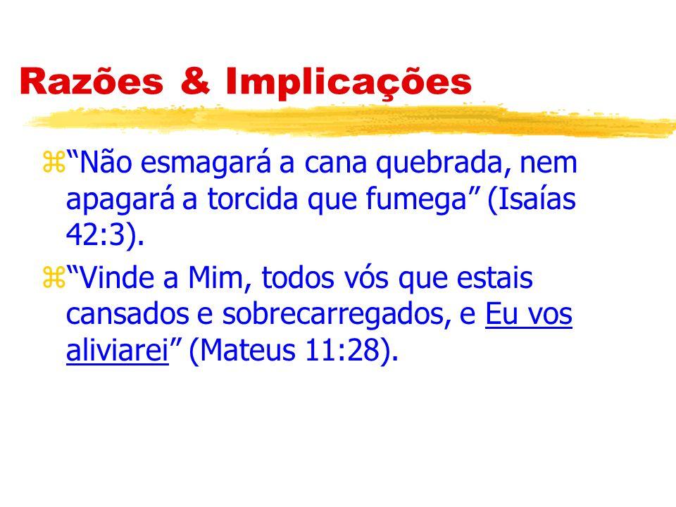 Razões & Implicações Não esmagará a cana quebrada, nem apagará a torcida que fumega (Isaías 42:3).