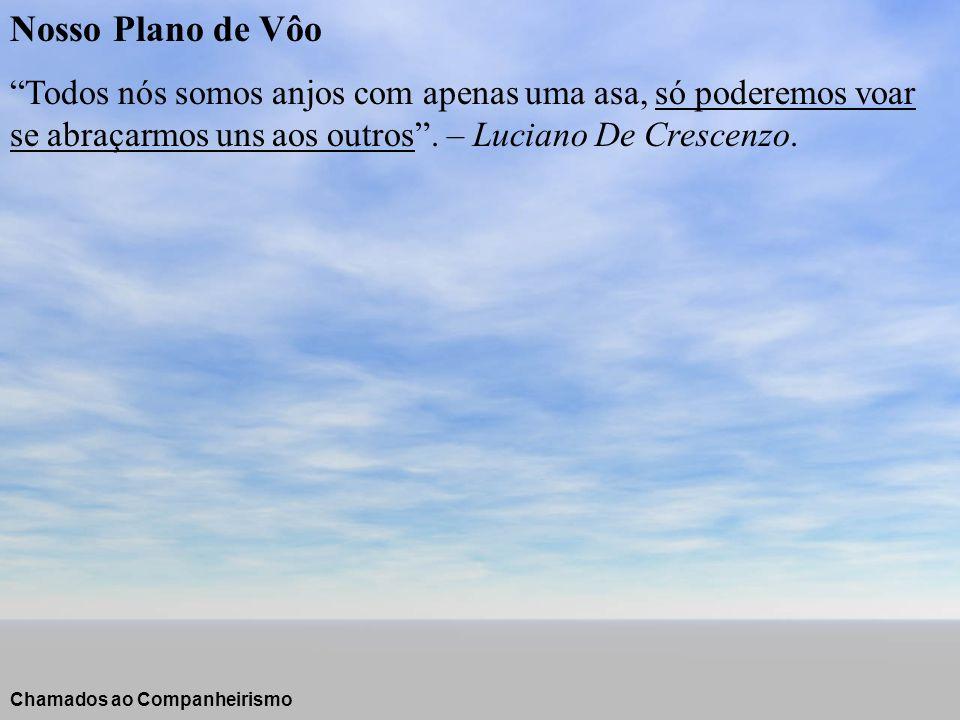 Nosso Plano de Vôo Todos nós somos anjos com apenas uma asa, só poderemos voar se abraçarmos uns aos outros . – Luciano De Crescenzo.
