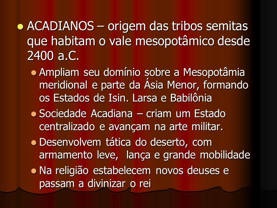 ACADIANOS – origem das tribos semitas que habitam o vale mesopotâmico desde 2400 a.C.