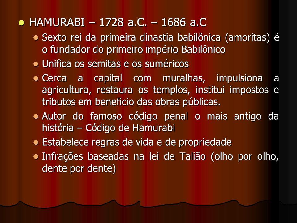HAMURABI – 1728 a.C. – 1686 a.C Sexto rei da primeira dinastia babilônica (amoritas) é o fundador do primeiro império Babilônico.