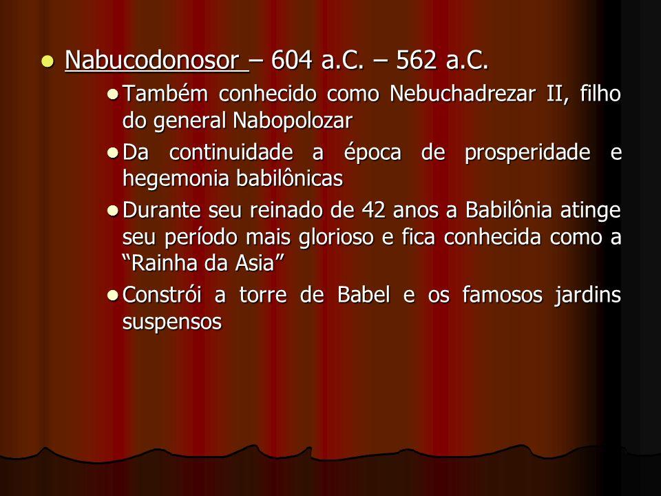 Nabucodonosor – 604 a.C. – 562 a.C. Também conhecido como Nebuchadrezar II, filho do general Nabopolozar.
