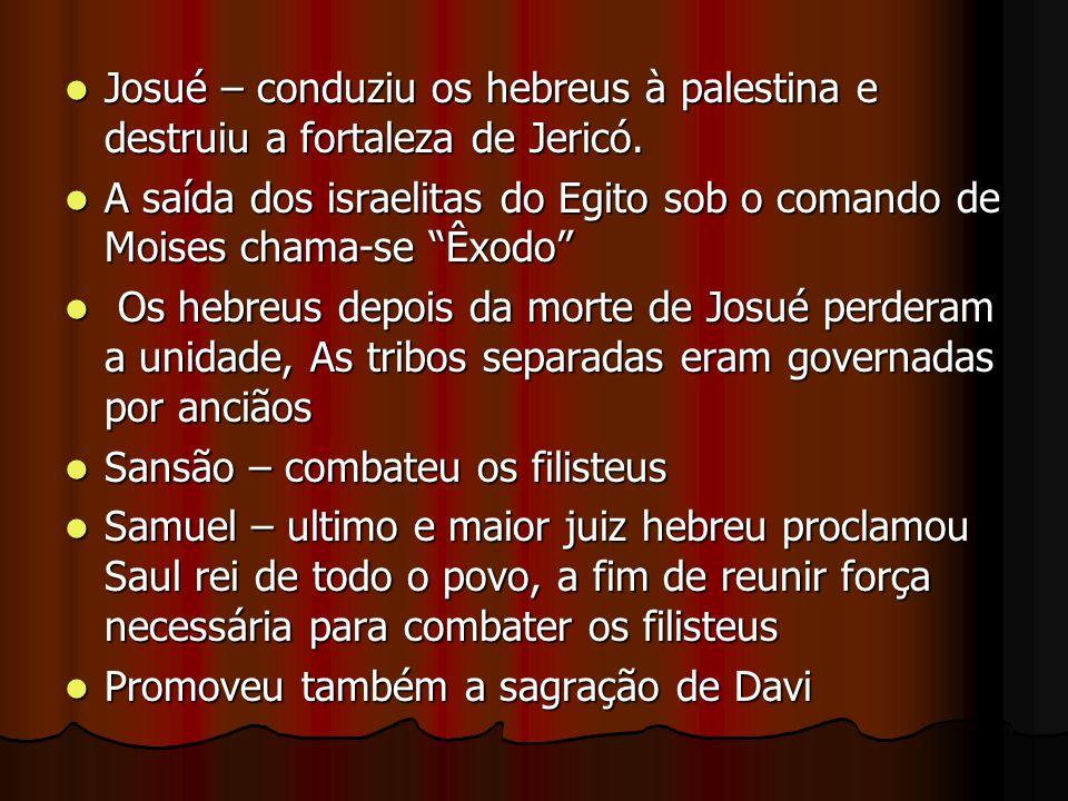 Josué – conduziu os hebreus à palestina e destruiu a fortaleza de Jericó.