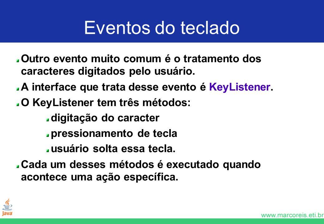 Eventos do teclado Outro evento muito comum é o tratamento dos caracteres digitados pelo usuário. A interface que trata desse evento é KeyListener.