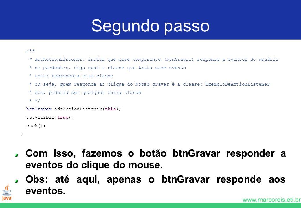 Segundo passo /** * addActionListener: indica que esse componente (btnGravar) responde a eventos do usuário.