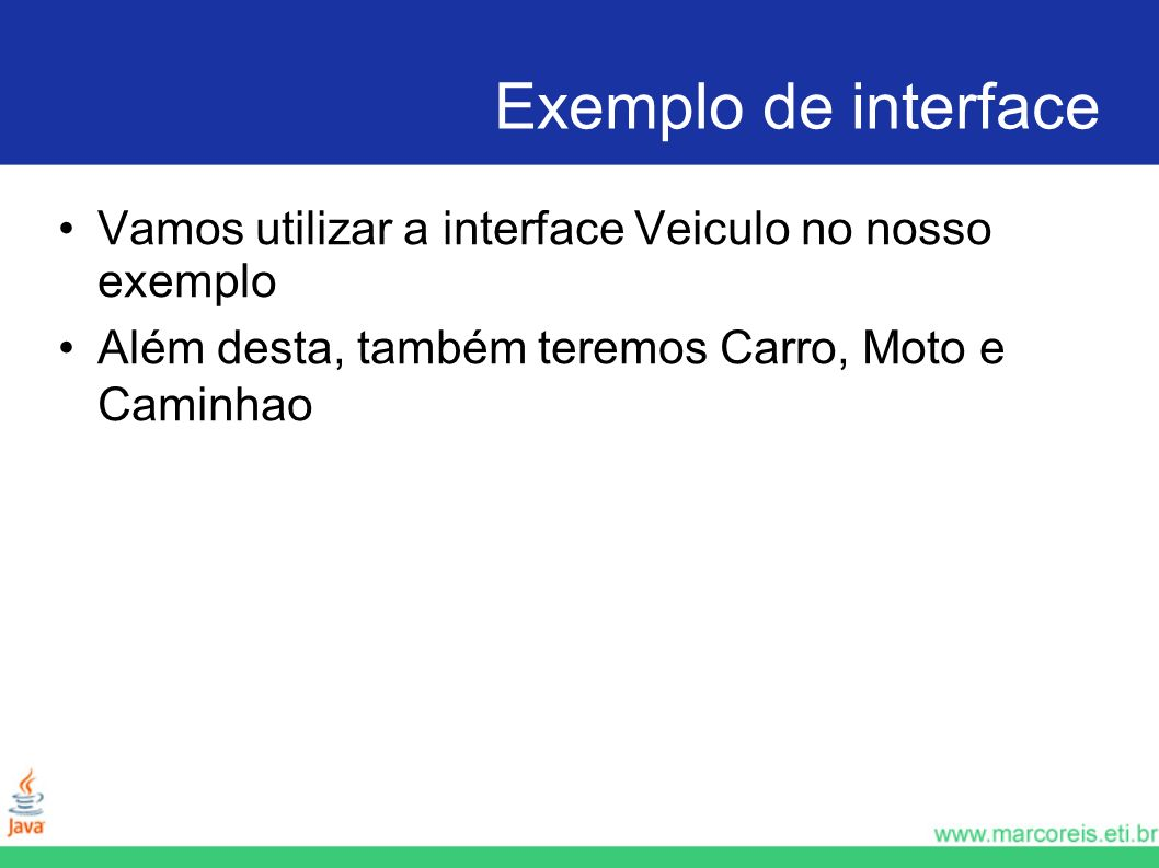 Exemplo de interface Vamos utilizar a interface Veiculo no nosso exemplo.