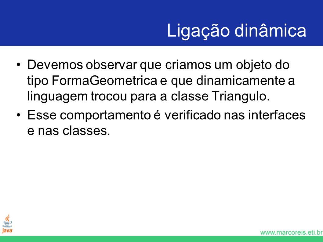 Ligação dinâmica Devemos observar que criamos um objeto do tipo FormaGeometrica e que dinamicamente a linguagem trocou para a classe Triangulo.