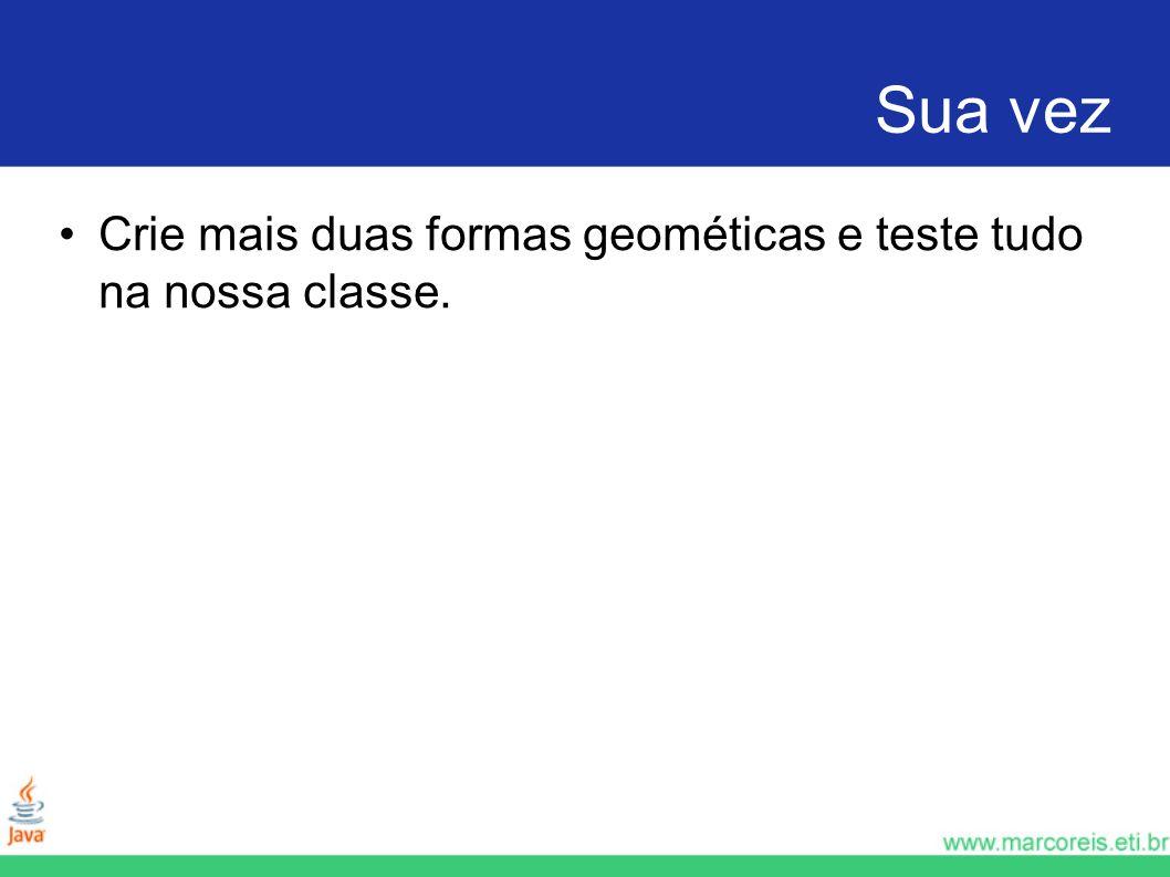 Sua vez Crie mais duas formas geométicas e teste tudo na nossa classe.