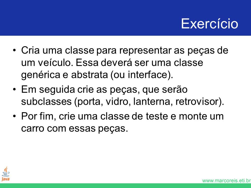 Exercício Cria uma classe para representar as peças de um veículo. Essa deverá ser uma classe genérica e abstrata (ou interface).