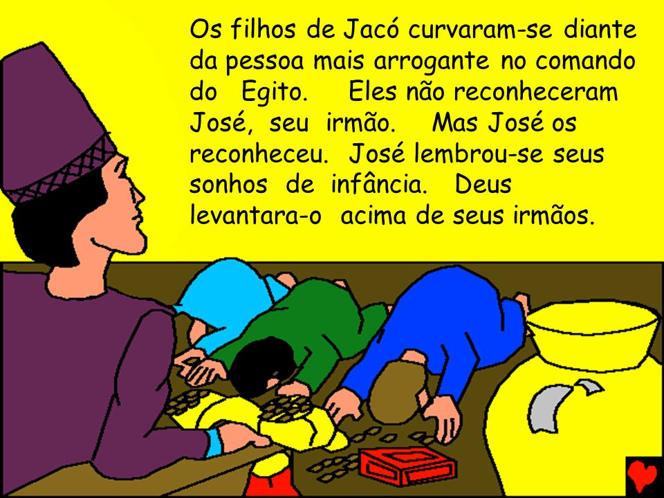 Os filhos de Jacó curvaram-se diante da pessoa mais arrogante no comando do Egito. Eles não reconheceram José, seu irmão. Mas José os reconheceu. José lembrou-se seus sonhos de infância. Deus levantara-o acima de seus irmãos.