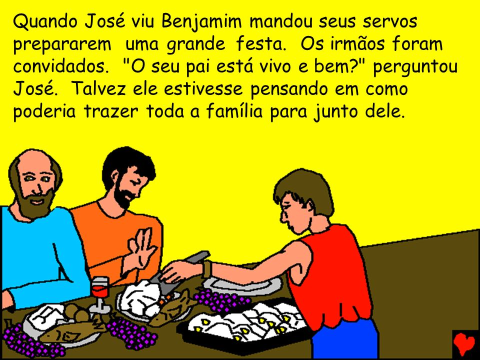 Quando José viu Benjamim mandou seus servos prepararem uma grande festa. Os irmãos foram convidados. O seu pai está vivo e bem perguntou José. Talvez ele estivesse pensando em como poderia trazer toda a família para junto dele.