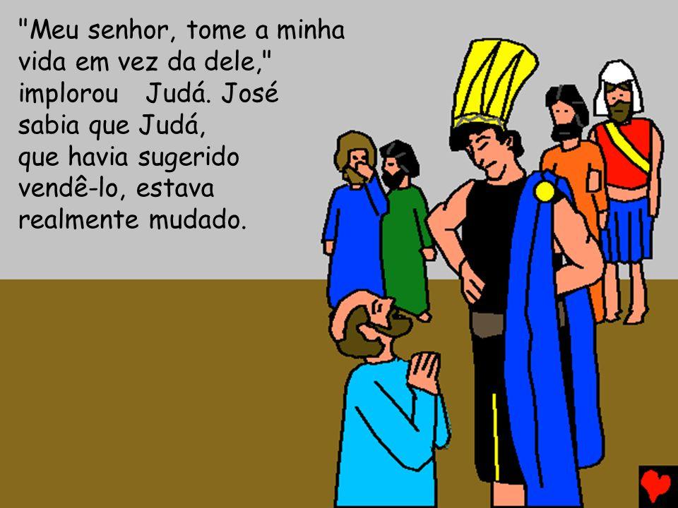 Meu senhor, tome a minha vida em vez da dele, implorou Judá. José