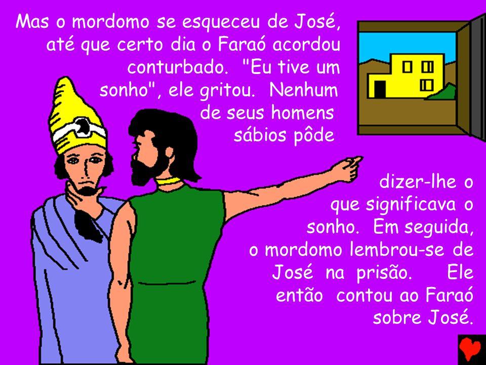 Mas o mordomo se esqueceu de José, até que certo dia o Faraó acordou conturbado. Eu tive um