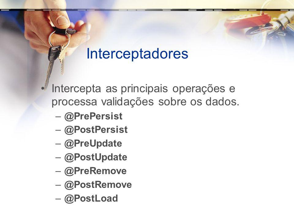 Interceptadores Intercepta as principais operações e processa validações sobre os dados. @PrePersist.