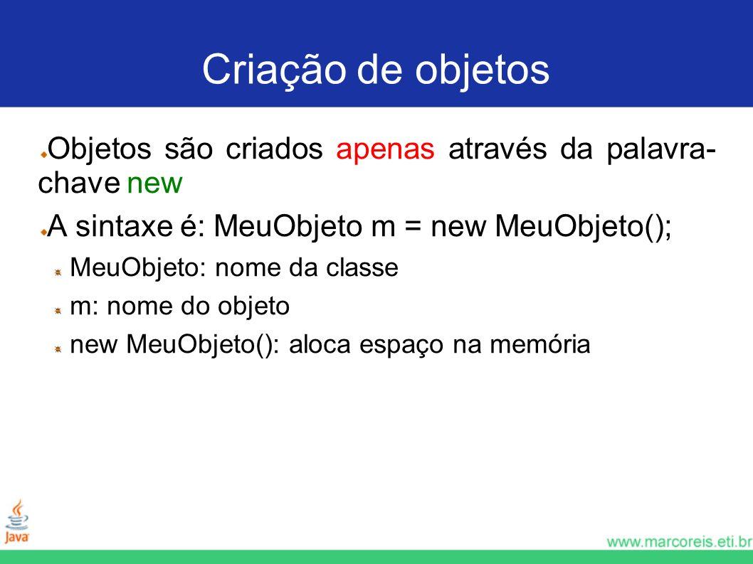 Criação de objetosObjetos são criados apenas através da palavra- chave new. A sintaxe é: MeuObjeto m = new MeuObjeto();