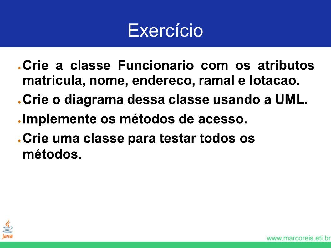 Exercício Crie a classe Funcionario com os atributos matricula, nome, endereco, ramal e lotacao. Crie o diagrama dessa classe usando a UML.