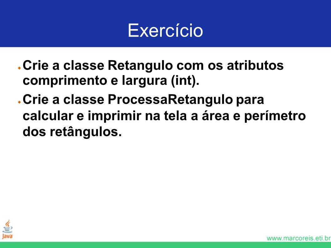 Exercício Crie a classe Retangulo com os atributos comprimento e largura (int).