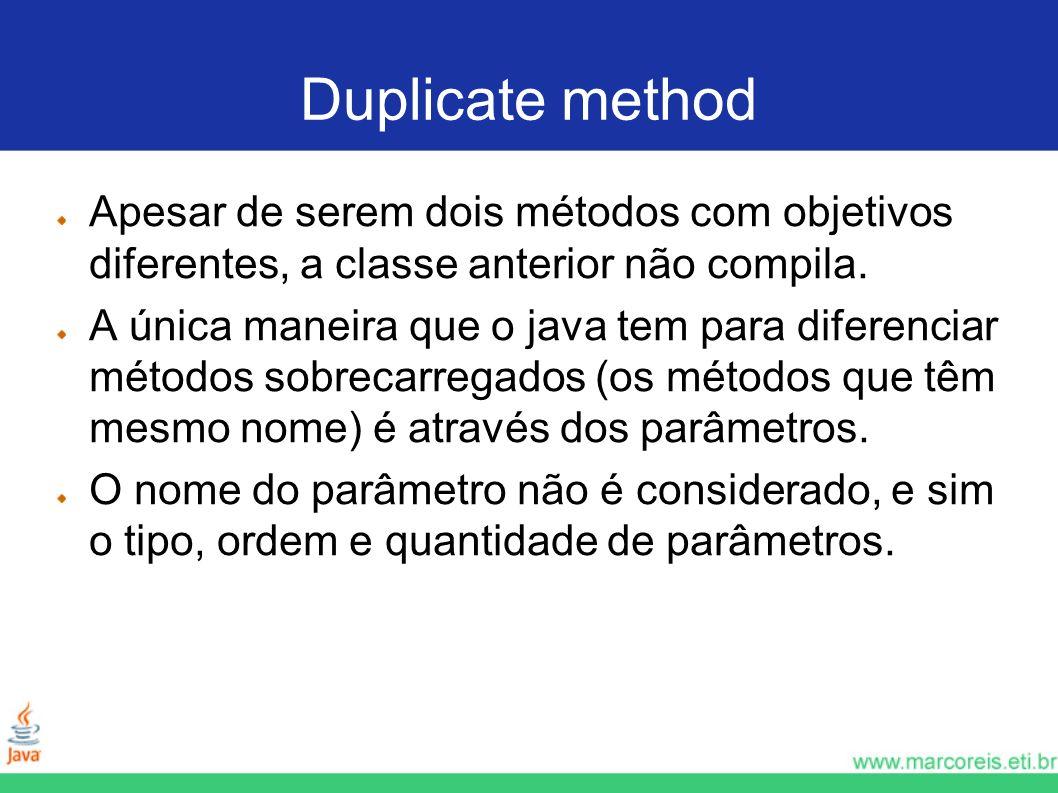 Duplicate method Apesar de serem dois métodos com objetivos diferentes, a classe anterior não compila.