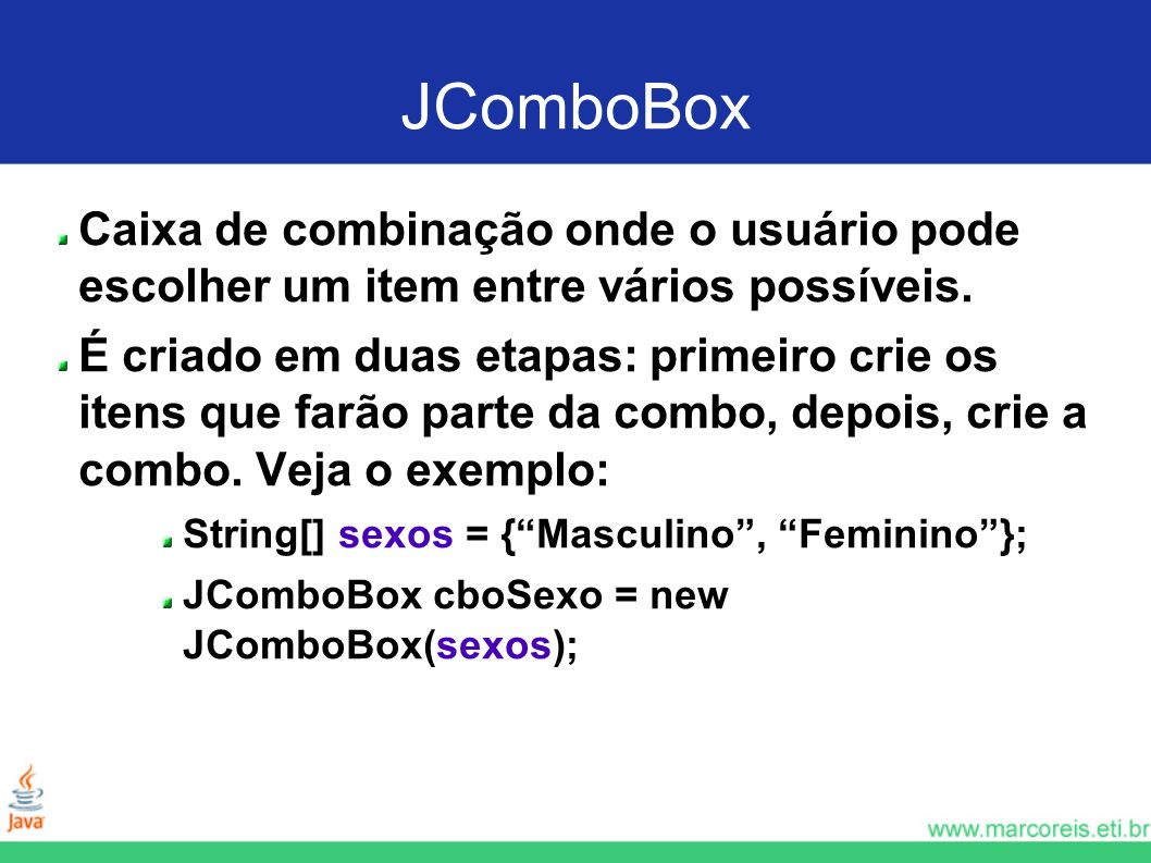 JComboBox Caixa de combinação onde o usuário pode escolher um item entre vários possíveis.
