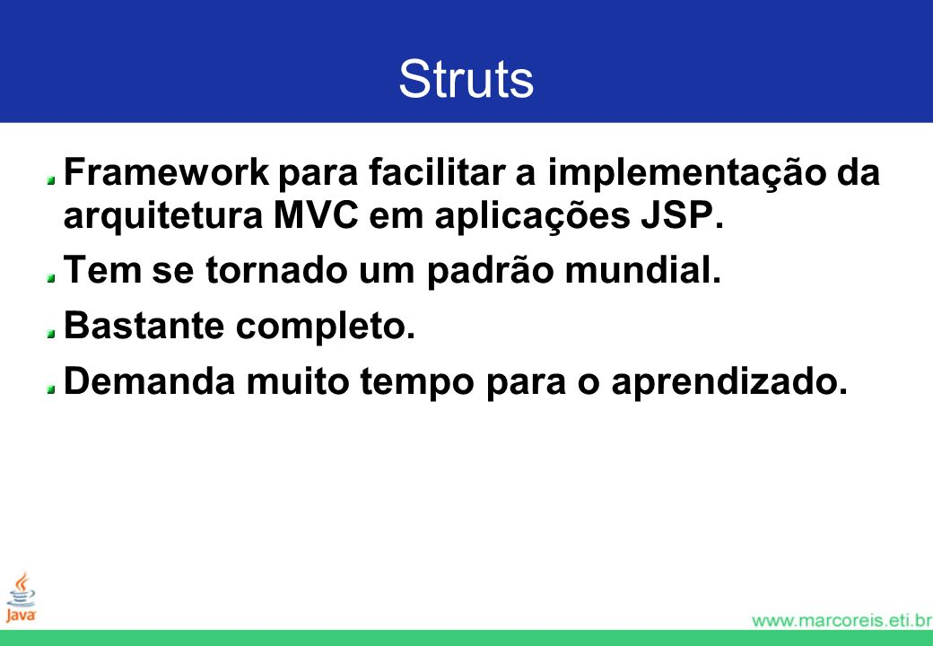 Struts Framework para facilitar a implementação da arquitetura MVC em aplicações JSP. Tem se tornado um padrão mundial.