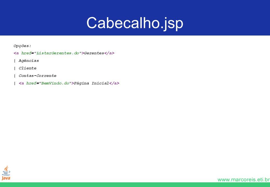 Cabecalho.jsp Opções: <a href= ListarGerentes.do >Gerentes</a> | Agências. | Cliente. | Contas-Corrente.