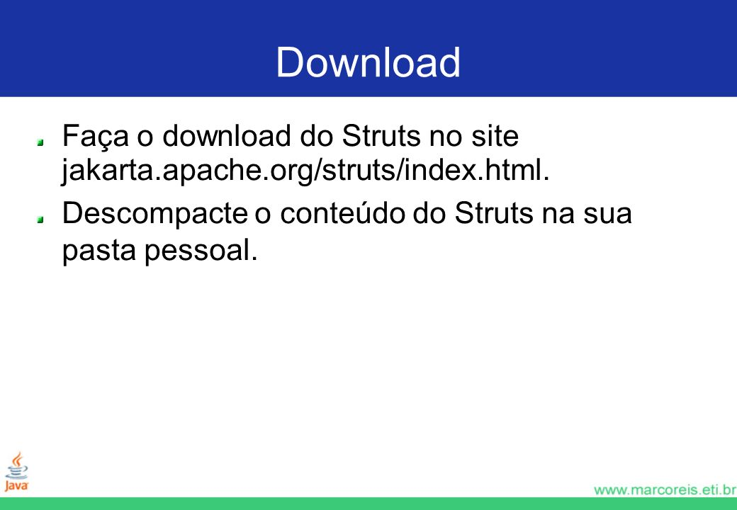 Download Faça o download do Struts no site jakarta.apache.org/struts/index.html.