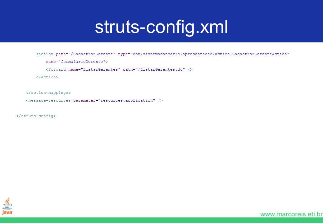 struts-config.xml<action path= /CadastrarGerente type= com.sistemabancario.apresentacao.action.CadastrarGerenteAction