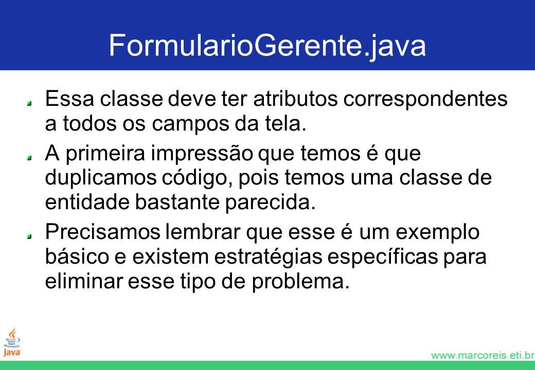 FormularioGerente.java Essa classe deve ter atributos correspondentes a todos os campos da tela.