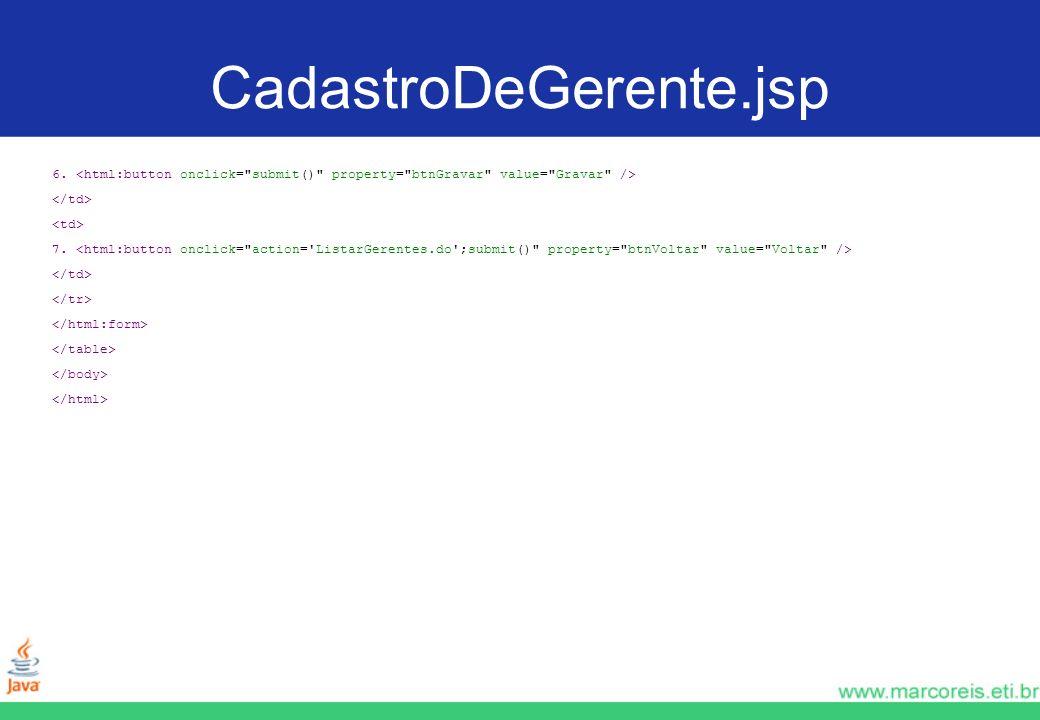 CadastroDeGerente.jsp 6. <html:button onclick= submit() property= btnGravar value= Gravar /> </td>