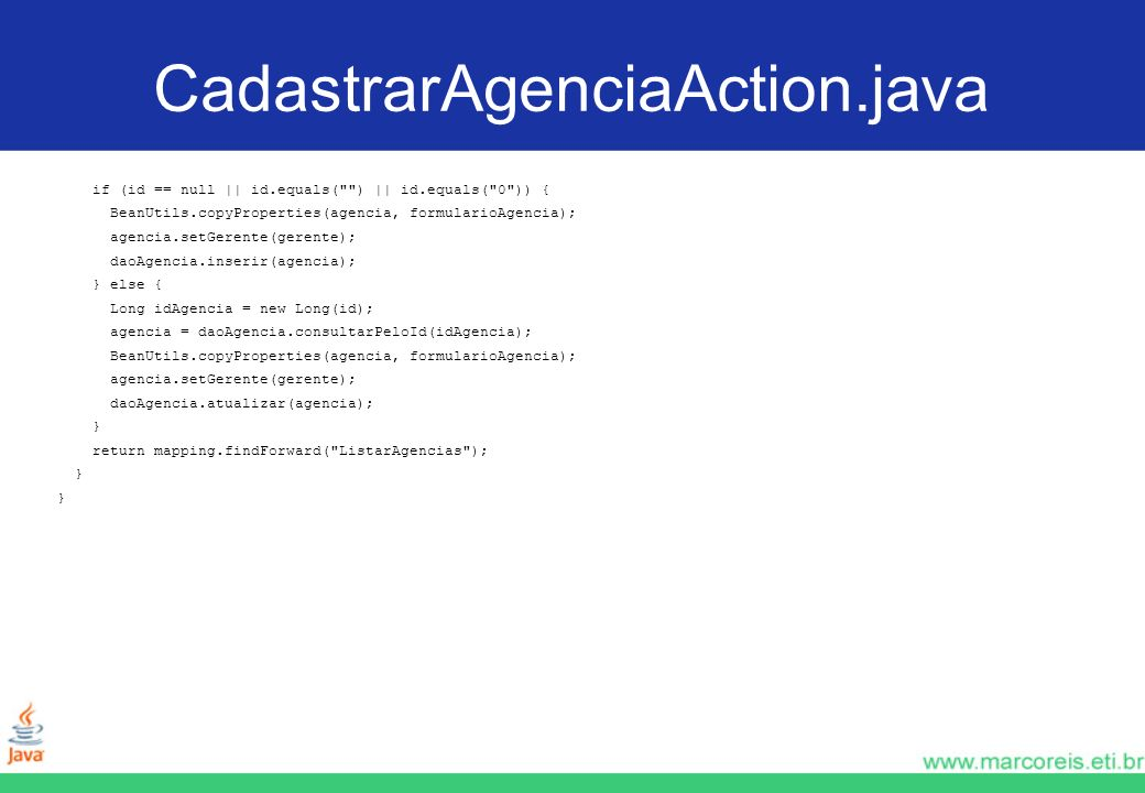 CadastrarAgenciaAction.java if (id == null || id.equals( ) || id.equals( 0 )) { BeanUtils.copyProperties(agencia, formularioAgencia);